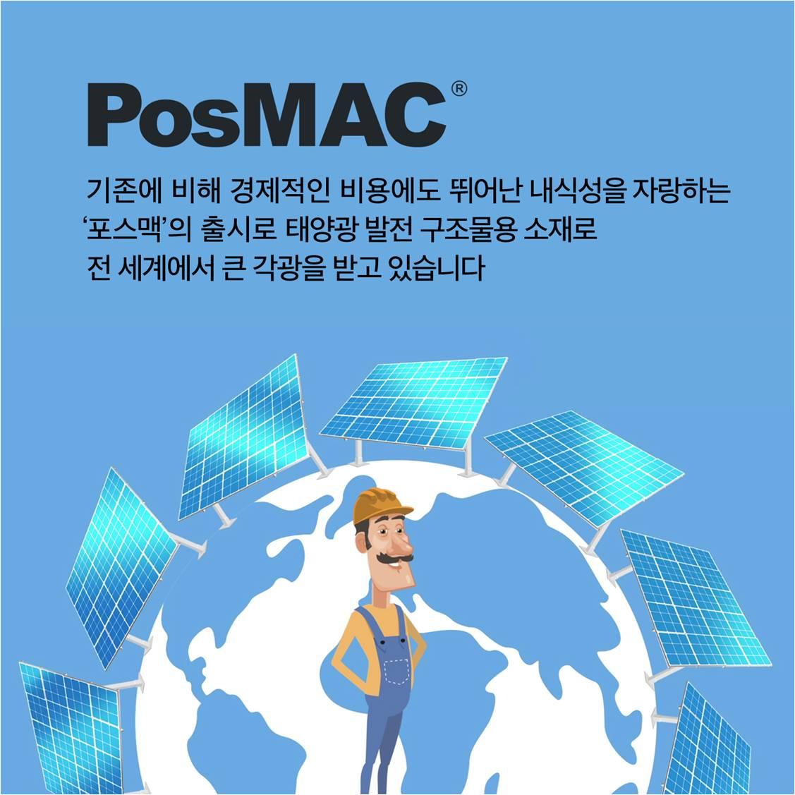 PosMAC 기존에 비해 경제적인 비용에도 뛰어난 내식성을 자랑하는 '포스맥'의 출시로 태양광 발전 구조물용 소재로 전 세계에서 큰 각광을 받고 있습니다.