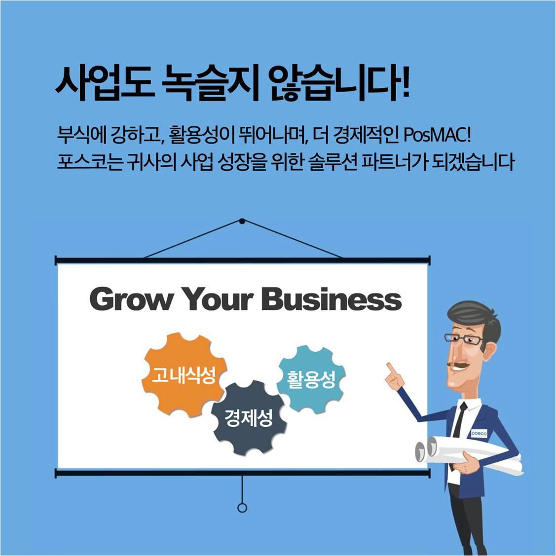 사업도 녹슬지 않습니다! 부식에 강하고, 활용성이 뛰어나며, 더 경제적인 PosMAC! 포스코는 귀사의 사업 성장을 위한 솔루션 파트너가 되겠습니다.
