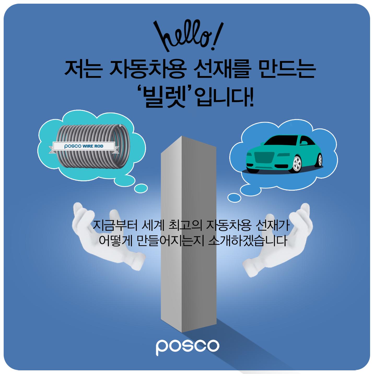 hello! 저는 자동차용 선재를 만드는 '빌렛'입니다! 지금부터 세계 최고의 자동차용 선재가 어떻게 만들어지는지 소개하겠습니다 posco
