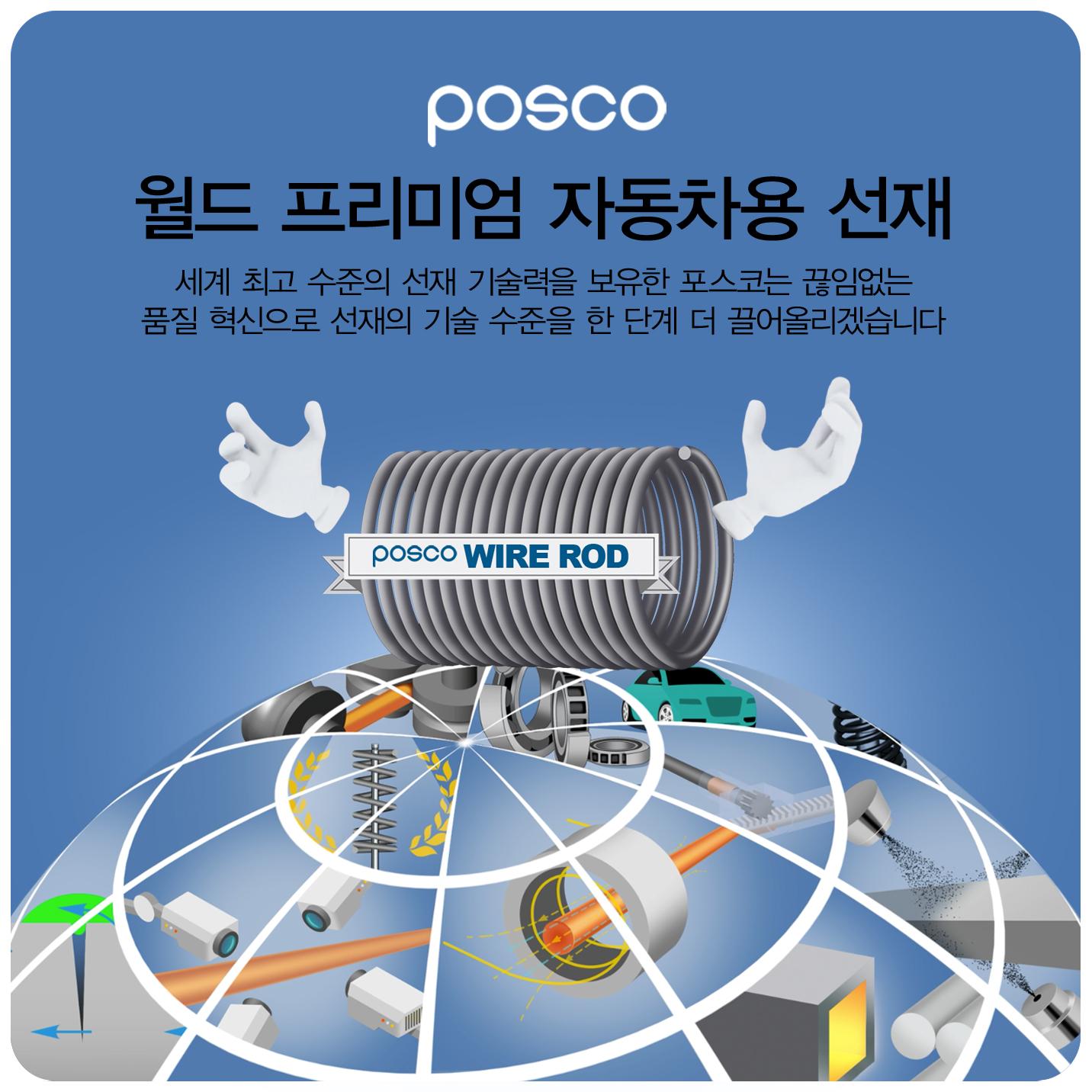 posco 월드 프리미엄 자동차용 선재 세계 최고 수준의 선재기술력을 보유한 포스코는 끊임없는 품질 혁신으로 선재 기술 수준을 한 단계 더 끌어올리겠습니다 POSCO WIRE ROD