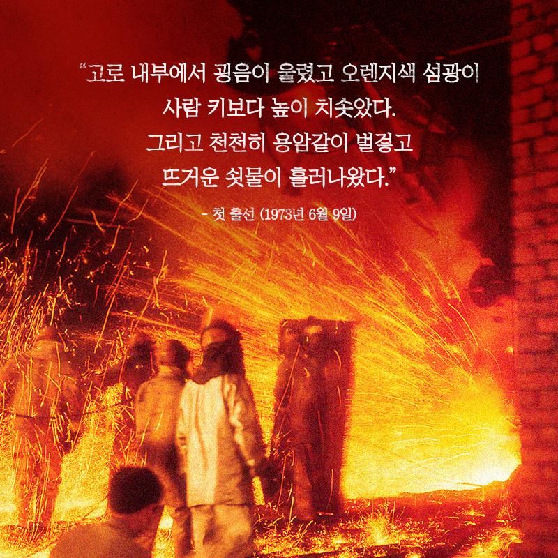 """""""고로 내부에서 굉음이 울렸고 오렌지색 섬광이 사람 키보다 높이 치솟았다. 그리고 천천히 용암같이 벌겋고 뜨거운 쇳물이 흘러나왔다."""" –첫 출선 (1973년 6월 9일)"""