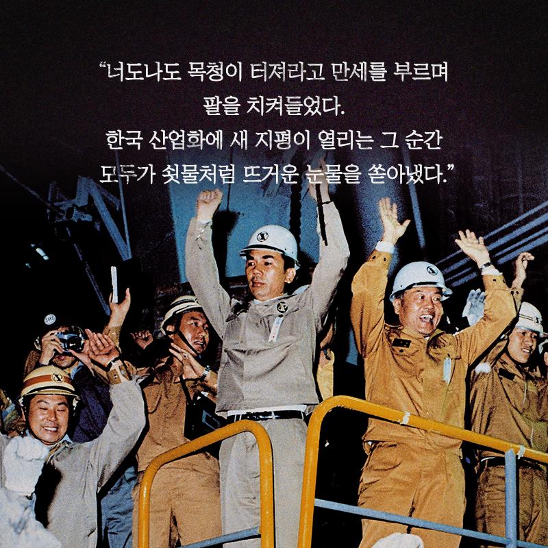 """""""너도 나도 목청이 터져라고 만세를 부르며 팔을 치켜들었다. 한국 산업화에 새 지평이 열리는 그 순간 모두가 쇳물처럼 뜨거운 눈물을 쏟아냈다."""""""